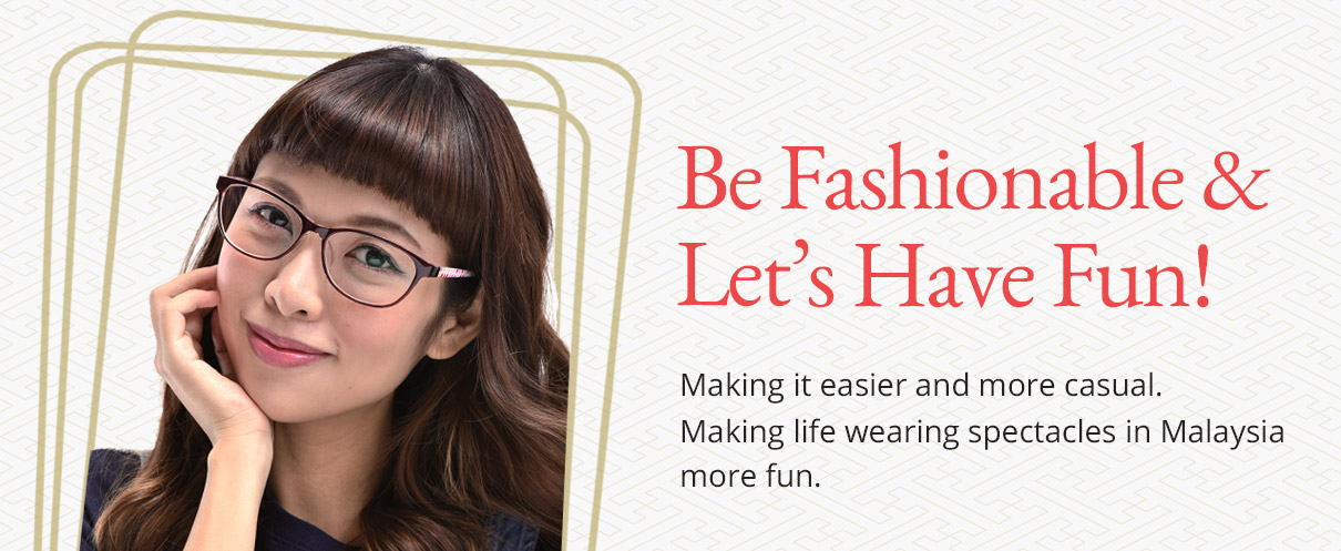 Be Fashionable & Let's Have Fun! Making it easier and more casual. Making life wearing spectacles in Malaysia more fun.